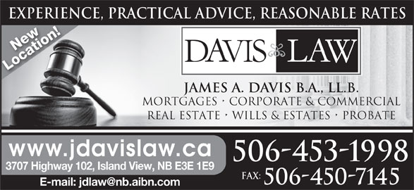 Davis Law (506-453-1998) - Display Ad - EXPERIENCE, PRACTICAL ADVICE, REASONABLE RATESEXPERIEN New Location! JAMES A. DAVIS B.A., LL.B. MORTGAGES   CORPORATE & COMMERCIAL REAL ESTATE   WILLS & ESTATES   PROBATE www.jdavislaw.ca 506-453-1998 3707 Highway 102, Island View, NB E3E 1E9 Fax: 506-450-7145