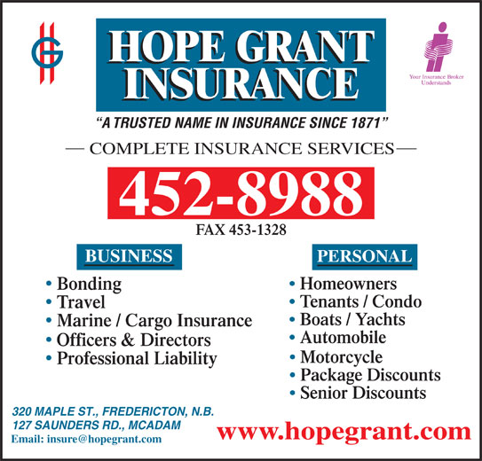 Hope Grant J M & C W Ltd (506-452-8988) - Annonce illustrée======= - A TRUSTED NAME IN INSURANCE SINCE 1871 COMPLETE INSURANCE SERVICES 452-8988 FAX 453-1328 BUSINESS PERSONAL Homeowners Bonding Tenants / Condo Travel Boats / Yachts Marine / Cargo Insurance Automobile Officers & Directors Motorcycle Professional Liability Package Discounts Senior Discounts 320 MAPLE ST., FREDERICTON, N.B. 127 SAUNDERS RD., MCADAM www.hopegrant.com
