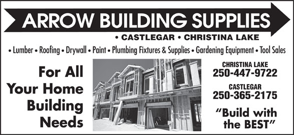 Arrow Building Supplies Ltd (250-365-2175) - Display Ad - CASTLEGAR   CHRISTINA LAKE Lumber   Roofing   Drywall   Paint   Plumbing Fixtures & Supplies Gardening Equipment Tool Sales CHRISTINA LAKE 250-447-9722 For All CASTLEGAR Your Home 250-365-2175 Building Build with Needs the BEST