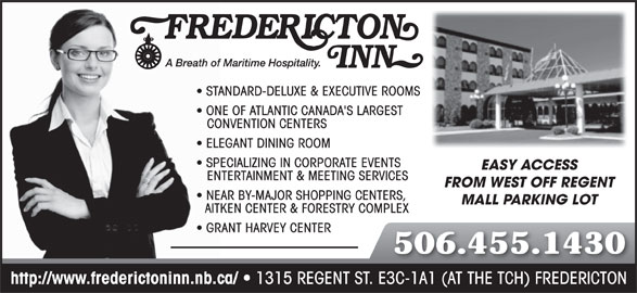 Fredericton Inn (506-455-1430) - Annonce illustrée======= - STANDARD-DELUXE & EXECUTIVE ROOMS ONE OF ATLANTIC CANADA'S LARGEST CONVENTION CENTERS ELEGANT DINING ROOM SPECIALIZING IN CORPORATE EVENTS EASY ACCESS ENTERTAINMENT & MEETING SERVICES FROM WEST OFF REGENT NEAR BY-MAJOR SHOPPING CENTERS, MALL PARKING LOT AITKEN CENTER & FORESTRY COMPLEX GRANT HARVEY CENTER 506.455.1430 http://www.frederictoninn.nb.ca/ 1315 REGENT ST. E3C-1A1 (AT THE TCH) FREDERICTON