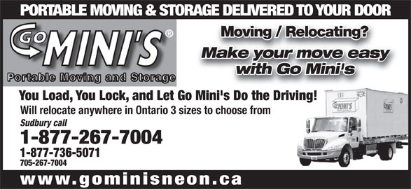 Go Mini's (1-877-736-5071) - Display Ad - PORTABLE MOVING & STORAGE DELIVERED TO YOUR DOOR Moving / Relocating? Make your move easy with Go Mini's You Load, You Lock, and Let Go Mini's Do the Driving! Will relocate anywhere in Ontario 3 sizes to choose from Sudbury call 1-877-267-7004 1-877-736-5071 705-267-7004 www.gominisneon.ca