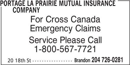 Portage La Prairie Mutual Insurance Company (204-726-0281) - Annonce illustrée======= - PORTAGE LA PRAIRIE MUTUAL INSURANCE COMPANY For Cross Canada Emergency Claims Service Please Call 1-800-567-7721 Brandon 204 726-0281 20 18th St -----------------