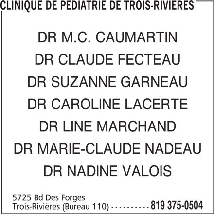Clinique de pédiatrie de Trois-Rivières (819-375-0504) - Annonce illustrée======= - CLINIQUE DE PEDIATRIE DE TROIS-RIVIERES DR M.C. CAUMARTIN DR CLAUDE FECTEAU DR SUZANNE GARNEAU DR CAROLINE LACERTE DR LINE MARCHAND DR MARIE-CLAUDE NADEAU DR NADINE VALOIS 5725 Bd Des Forges 819 375-0504 Trois-Rivières (Bureau 110) ----------