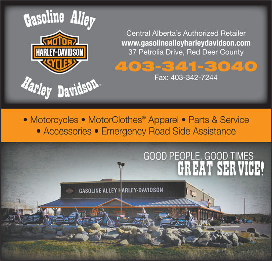 Gasoline Alley Harley-Davidson (403-341-3040) - Display Ad - Central Alberta s Authorized Retailer www.gasolinealleyharleydavidson.com 37 Petrolia Drive, Red Deer County 403-341-3040 Fax: 403-342-7244 Motorcycles   MotorClothes Apparel   Parts & Service Accessories   Emergency Road Side Assistance