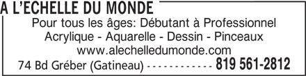 A l'Echelle Du Monde (819-561-2812) - Annonce illustrée======= - A L ECHELLE DU MONDE Pour tous les âges: Débutant à Professionnel Acrylique - Aquarelle - Dessin - Pinceaux www.alechelledumonde.com 819 561-2812 74 Bd Gréber (Gatineau) ------------