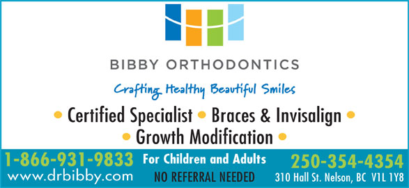 Bibby Kathryn J Dr Inc (250-354-4354) - Display Ad - 1-866-931-9833 250-354-4354 www.drbibby.com 310 Hall St. Nelson, BC  V1L 1Y8 NO REFERRAL NEEDED Certified Specialist   Braces & Invisalign Growth Modification For Children and Adults