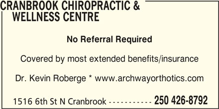 Cranbrook Chiropractic & Wellness Centre (250-426-8792) - Display Ad - WELLNESS CENTRE No Referral Required Covered by most extended benefits/insurance Dr. Kevin Roberge * www.archwayorthotics.com 250 426-8792 1516 6th St N Cranbrook----------- CRANBROOK CHIROPRACTIC &