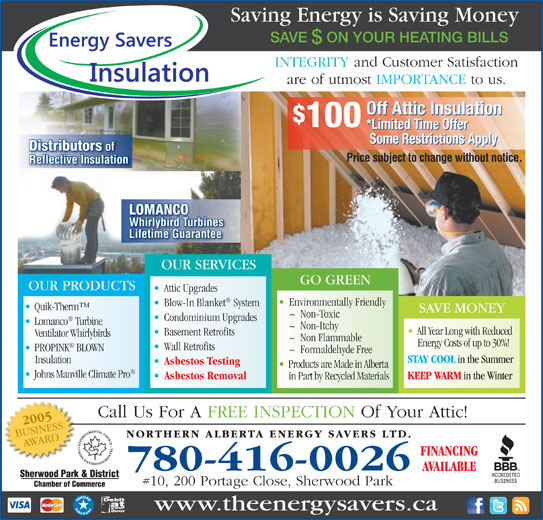 Northern Alberta Energy Savers Ltd (780-416-0026) - Annonce illustrée======= - Saving Energy is Saving Money SAVE  ON YOUR HEATING BILLS INTEGRITY and Customer Satisfaction are of utmost IMPORTANCE to us. Off Attic Insulation 100 *Limited Time Offer Some Restrictions Apply Distributors of Price subject to change without notice. Reflective Insulation LOMANCO Whirlybird Turbines Lifetime Guarantee OUR SERVICES GO GREEN OUR PRODUCTS Attic Upgrades Environmentally Friendly Blow-In Blanket System Quik-Therm SAVE MONEY ~  Non-Toxic Condominium Upgrades Lomanco Turbine ~  Non-Itchy All Year Long with Reduced Basement Retrofits Ventilator Whirlybirds ~  Non Flammable Energy Costs of up to 30%! Wall Retrofits PROPINK BLOWN ~  Formaldehyde Free STAY COOL in the Summer Insulation Asbestos Testing Products are Made in Alberta Johns Manville Climate Pro KEEP WARM in the Winter Asbestos Removal in Part by Recycled Materials 780-416-0026 #10, 200 Portage Close, Sherwood Park www.theenergysavers.ca Call Us For A FREE INSPECTION Of Your Attic!