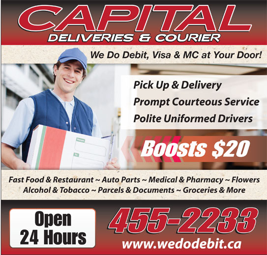 Capital Deliveries (506-455-2233) - Display Ad - We Do Debit, Visa & MC at Your Door! Pick Up & Delivery Prompt Courteous Service Polite Uniformed Drivers Boosts $20 Fast Food & Restaurant ~ Auto Parts ~ Medical & Pharmacy ~ Flowers Alcohol & Tobacco ~ Parcels & Documents ~ Groceries & More Open 455-2233 24 Hours www.wedodebit.ca