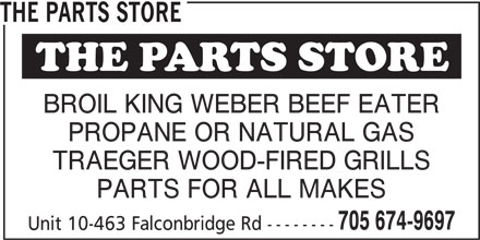 The Parts Store (705-674-9697) - Display Ad - THE PARTS STORE BROIL KING WEBER BEEF EATER PROPANE OR NATURAL GAS TRAEGER WOOD-FIRED GRILLS PARTS FOR ALL MAKES 705 674-9697 Unit 10-463 Falconbridge Rd -------- THE PARTS STORE BROIL KING WEBER BEEF EATER PROPANE OR NATURAL GAS TRAEGER WOOD-FIRED GRILLS PARTS FOR ALL MAKES 705 674-9697 Unit 10-463 Falconbridge Rd --------