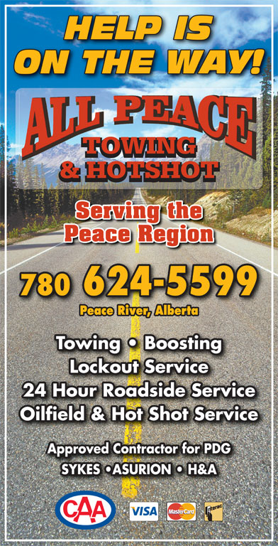 All Peace Towing & Hotshot (780-624-5599) - Display Ad - HELP IS ON THE WAY! TOWING & HOTSHOT Serving the Peace Region 780 624-5599 Peace River, Alberta Towing   Boosting Lockout Service 24 Hour Roadside Service Oilfield & Hot Shot Service Approved Contractor for PDG SYKES  ASURION   H&A HELP IS ON THE WAY! TOWING & HOTSHOT Serving the Peace Region 780 624-5599 Peace River, Alberta Towing   Boosting Lockout Service 24 Hour Roadside Service Oilfield & Hot Shot Service Approved Contractor for PDG SYKES  ASURION   H&A