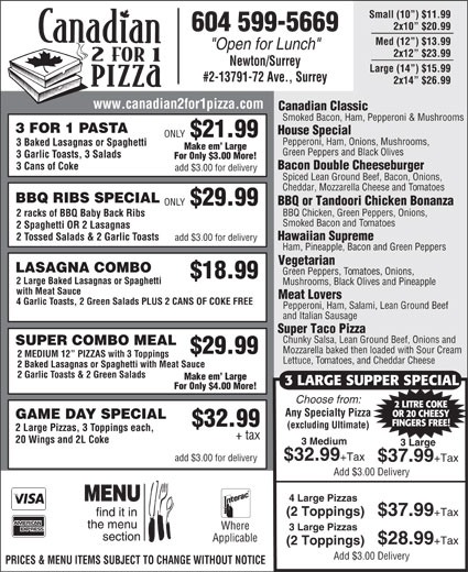 "Canadian 2 For 1 Pizza (604-599-5669) - Annonce illustrée======= - Small (10 ) $11.99 2x10  $20.99 604 599-5669 Med (12 ) $13.99 ""Open for Lunch"" 2x12  $23.99 Newton/Surrey Large (14 ) $15.99 #2-13791-72 Ave., Surrey 2x14  $26.99 www.canadian2for1pizza.com Canadian Classic Smoked Bacon, Ham, Pepperoni & Mushrooms 3 FOR 1 PASTA House Special ONLY $21.99 Pepperoni, Ham, Onions, Mushrooms, 3 Baked Lasagnas or Spaghetti Make em  Large Green Peppers and Black Olives 3 Garlic Toasts, 3 Salads Where 3 Large Pizzas Applicable $28.99 +Tax (2 Toppings) Add $3.00 Delivery PRICES & MENU ITEMS SUBJECT TO CHANGE WITHOUT NOTICE (excluding Ultimate) 2 Large Pizzas, 3 Toppings each, + tax 20 Wings and 2L Coke 3 Medium 3 Large $32.99 +Tax add $3.00 for delivery $37.99 +Tax Add $3.00 Delivery 4 Large Pizzas (2 Toppings) $37.99 +Tax For Only $3.00 More! Bacon Double Cheeseburger 3 Cans of Coke add $3.00 for delivery Spiced Lean Ground Beef, Bacon, Onions, Cheddar, Mozzarella Cheese and Tomatoes BBQ RIBS SPECIAL BBQ or Tandoori Chicken Bonanza ONLY $29.99 BBQ Chicken, Green Peppers, Onions, 2 racks of BBQ Baby Back Ribs Smoked Bacon and Tomatoes 2 Spaghetti OR 2 Lasagnas Hawaiian Supreme 2 Tossed Salads & 2 Garlic Toasts add $3.00 for delivery Ham, Pineapple, Bacon and Green Peppers Vegetarian LASAGNA COMBO Green Peppers, Tomatoes, Onions, $18.99 2 Large Baked Lasagnas or Spaghetti Mushrooms, Black Olives and Pineapple with Meat Sauce Meat Lovers 4 Garlic Toasts, 2 Green Salads PLUS 2 CANS OF COKE FREE Pepperoni, Ham, Salami, Lean Ground Beef and Italian Sausage Super Taco Pizza Chunky Salsa, Lean Ground Beef, Onions and SUPER COMBO MEAL Mozzarella baked then loaded with Sour Cream $29.99 2 MEDIUM 12  PIZZAS with 3 Toppings Lettuce, Tomatoes, and Cheddar Cheese 2 Baked Lasagnas or Spaghetti with Meat Sauce 2 Garlic Toasts & 2 Green Salads Make em  Large 3 LARGE SUPPER SPECIAL For Only $4.00 More! Choose from: 2 LITRE COKE Any Specialty Pizza OR 20 CHEESY GAME DAY SPECIAL FINGERS FREE! $32.99"
