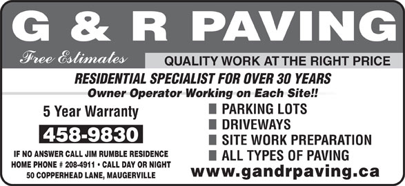 G & R Paving (506-458-9830) - Display Ad - Owner Operator Working on Each Site!! PARKING LOTS DRIVEWAYS SITE WORK PREPARATION IF NO ANSWER CALL JIM RUMBLE RESIDENCE ALL TYPES OF PAVING HOME PHONE # 208-4911   CALL DAY OR NIGHT 50 COPPERHEAD LANE, MAUGERVILLE QUALITY WORK AT THE RIGHT PRICE RESIDENTIAL SPECIALIST FOR OVER 30 YEARS
