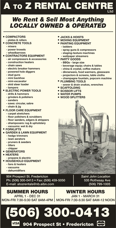 A To Z Rental Centre (506-452-9758) - Display Ad - - ladders - power trowels - spray guns & compressors - wheelbarrows - staging-texture machines CONTRACTORS EQUIPMENT - wallpaper streamers - air compressors & accessories PARTY GOODS - construction heaters - BBQs - large size - chain saws - beverage equip; chairs & tables - electric breaker hammers - china & crystal, coffee makers - powered hole diggers - dinnerware, food warmers, glassware - stud guns - projectors & screens, table cloths - mini backhoe - champagne fountain, popcorn machine - mini-excavator PLUMBING TOOLS - skid steer loader - sewer & drain snakes, wrenches - tampers SCAFFOLDING ELECTRIC POWER TOOLS SCISSOR LIFTS - drills & hammers WATER PUMPS - grinders & polishers WOOD SPLITTERS - sanders - saws: circular, sabre - chain & jig FLOOR CARE EQUIPMENT - carpet stretchers - floor polishers & scrubbers - floor sanders, edgers & strippers - shampooers: rug & upholstery - vacuums: wet & dry FORKLIFTS GARDEN & LAWN EQUIPMENT - hedge trimmers - lawn aerators - pruners & seeders - tillers - chipper GENERATORS HEATERS - propane & electric HOUSEHOLD EQUIPMENT - fans & heaters - vacuums - dehumidifiers 904 Prospect St. Fredericton Saint John Location Ph: (506) 300-0413   Fax: (506) 459-5050 535 Rothesay Ave (506) 799-1005 WINTER HOURSSUMMER HOURS MOVING EQUIPMENT CONCRETE TOOLS PAINTING EQUIPMENT - mixers JAN 1 - MARCH 31APRIL 1 - DEC 31 MON-FRI 7:30-5:30 SAT 8AM-12 NOONMON-FRI 7:30-5:30 SAT 8AM-4PM 904 Prospect St   Fredericton (506) 300-0413 A TO Z RENTAL CENTRE Ltd We Rent & Sell Most Anything LOCALLY OWNED & OPERATED COMPACTORS JACKS & HOISTS - plates & rollers