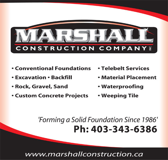 Marshall Construction Co Inc (403-343-6386) - Display Ad - Backfill Telebelt Services Grade Beams Washed Rock and Gravel Spread Conventional Foundations Telebelt Services 'Forming a Solid Foundation Since 1986' Excavation   Backfill Material Placement Ph: 403-343-6386 Rock, Gravel, Sand Waterproofing Custom Concrete Projects Weeping Tile 'Forming a Solid Foundation Since 1986' Ph: 403-343-6386 www.marshallconstruction.ca Conventional Foundations Custom Concrete Projects Insulated Concrete Foundations Waterproofing Excavation Weeping Tile