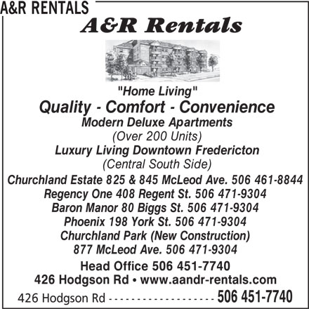 "A&R Rentals (506-451-7740) - Annonce illustrée======= - 506 451-7740 426 Hodgson Rd ------------------- A&R RENTALS ""Home Living"" 426 Hodgson Rd ! www.aandr-rentals.com Quality - Comfort - Convenience Modern Deluxe Apartments (Over 200 Units) Luxury Living Downtown Fredericton (Central South Side) Churchland Estate 825 & 845 McLeod Ave. 506 461-8844 Regency One 408 Regent St. 506 471-9304 Baron Manor 80 Biggs St. 506 471-9304 Phoenix 198 York St. 506 471-9304 Churchland Park (New Construction) 877 McLeod Ave. 506 471-9304 Head Office 506 451-7740"