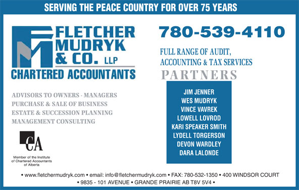 Fletcher Mudryk & Co LLP (780-539-4110) - Display Ad - SERVING THE PEACE COUNTRY FOR OVER 75 YEARS PARTNERS JIM JENNER ADVISORS TO OWNERS - MANAGERS WES MUDRYK PURCHASE & SALE OF BUSINESS VINCE VAVREK ESTATE & SUCCESSION PLANNING LOWELL LOVROD MANAGEMENT CONSULTING KARI SPEAKER SMITH LYDELL TORGERSON DEVON WARDLEY DARA LALONDE 9835 - 101 AVENUE   GRANDE PRAIRIE AB T8V 5V4 SERVING THE PEACE COUNTRY FOR OVER 75 YEARS PARTNERS JIM JENNER ADVISORS TO OWNERS - MANAGERS WES MUDRYK PURCHASE & SALE OF BUSINESS VINCE VAVREK ESTATE & SUCCESSION PLANNING LOWELL LOVROD MANAGEMENT CONSULTING KARI SPEAKER SMITH LYDELL TORGERSON DEVON WARDLEY DARA LALONDE 9835 - 101 AVENUE   GRANDE PRAIRIE AB T8V 5V4