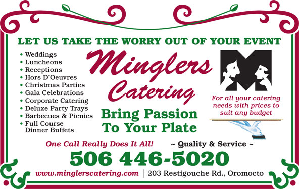 Mingler's Restaurant & Pub (506-446-5020) - Display Ad - LET US TAKE THE WORRY OUT OF YOUR EVENT Weddings Luncheons Receptions Hors D Oeuvres Gala Celebrations For all your catering Corporate Catering needs with prices to Deluxe Party Trays suit any budget Barbecues & Picnics Bring Passion Full Course To Your Plate Dinner Buffets One Call Really Does It All! ~ Quality & Service ~ 506 446-5020 www.minglerscatering.com 203 Restigouche Rd., Oromocto Christmas Parties