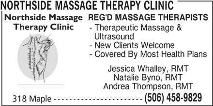 Northside Massage Therapy Clinic (506-458-9829) - Annonce illustrée======= - Jessica Whalley, RMT Natalie Byno, RMT Andrea Thompson, RMT (506) 458-9829 318 Maple ----------------------- NORTHSIDE MASSAGE THERAPY CLINIC REG'D MASSAGE THERAPISTS - Therapeutic Massage & Ultrasound - New Clients Welcome - Covered By Most Health Plans