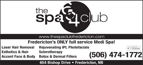 The Spa 654 Club (506-474-1772) - Display Ad - Fredericton s ONLY full service Medi Spa! Laser Hair Removal Rejuvenating IPL Photofacials Esthetics & Hair Sclerotherapy (506) 474-1772 Accent Face & BodyBotox & Dermal Fillers 654 Bishop Drive   Fredericton, NB