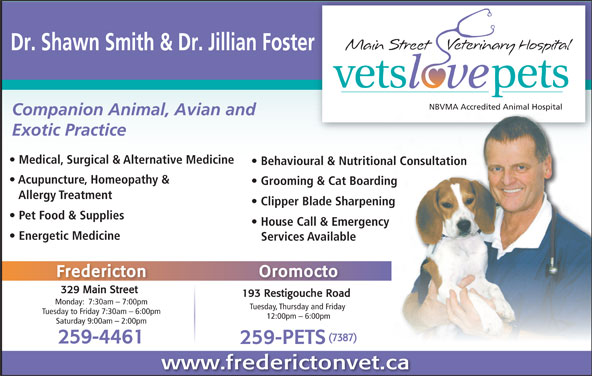 Main Street Veterinary Hospital (506-444-0000) - Display Ad - NBVMA Accredited Animal HospitalNBVMA Accredited Animal Hospital Companion Animal, Avian and Exotic Practice Medical, Surgical & Alternative Medicine Behavioural & Nutritional Consultation Acupuncture, Homeopathy & Grooming & Cat Boarding Allergy Treatment Clipper Blade Sharpening Pet Food & Supplies House Call & Emergency Energetic Medicine Services Available Fredericton Oromocto 329 Main Street 193 Restigouche Road Monday:  7:30am - 7:00pm Tuesday, Thursday and Friday Tuesday to Friday 7:30am - 6:00pm 12:00pm - 6:00pm Saturday 9:00am - 2:00pm (7387) 259-4461 259-PETS www.frederictonvet.ca Dr. Shawn Smith & Dr. Jillian Foster
