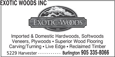 Exotic Woods Inc (905-335-8066) - Display Ad - EXOTIC WOODS INCOODS INC Imported & Domestic Hardwoods, Softwoods Veneers, Plywoods   Superior Wood Flooring Carving/Turning   Live Edge   Reclaimed Timber Burlington 905 335-8066 5229 Harvester -----------