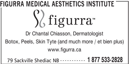 FIGURRA MEDICAL AESTHETICS INSTITUTE (1-866-283-6830) - Annonce illustrée======= - FIGURRA MEDICAL AESTHETICS INSTITUTE Dr Chantal Chiasson, Dermatologist Botox, Peels, Skin Tyte (and much more / et bien plus) www.figurra.ca ----------- 1 877 533-2828 79 Sackville Shediac NB