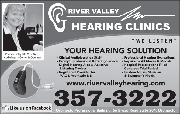 River Valley Hearing Clinics (506-357-3222) - Display Ad - YOUR HEARING SOLUTION Rhonda Finlay BA, M.Sc (AUD)Rhonda Finlay BA, M.Sc (AUD) Audiologist - Owner & OperatorAudiologist - Owner & Operator Clinical Audiologist on Staff Professional Hearing Evaluations Prompt, Professional & Caring Service Repairs to All Makes & Models Digital Hearing Aids & Assistive Hospital Prescriptions Filled Listening Devices Generous Trial Period Registered Provider for Custom Noise, Musician VAC & Worksafe NB & Swimmer s Molds www.rivervalleyhearing.com 357-3222 Oromocto Professional Building, 66 Broad Road Suite 204, Oromocto