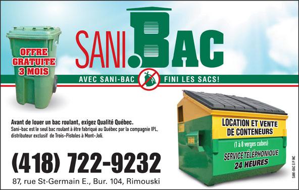 Sani-bac G P Inc (418-722-9232) - Annonce illustrée======= - GRATUITE 3 MOIS AVEC SANI-BAC FINI LES SACS! Avant de louer un bac roulant, exigez Qualité Québec. Sani-bac est le seul bac roulant à être fabriqué au Québec par la compagnie IPL, distributeur exclusif  de Trois-Pistoles à Mont-Joli. INC G P OFFRE -BAC (418) 722-9232 SANI-BAC G P INCSANI 87, rue St-Germain E., Bur. 104, Rimouski