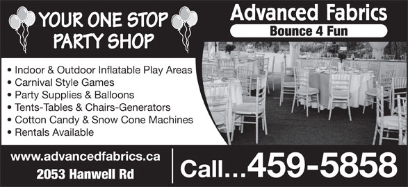 Advanced Fabrics (506-459-5858) - Display Ad - YOUR ONE STOP Bounce 4 Fun PARTY SHOP Indoor & Outdoor Inflatable Play Areas Carnival Style Games Party Supplies & Balloons Tents-Tables & Chairs-Generators Cotton Candy & Snow Cone Machines Rentals Available www.advancedfabrics.ca Call 459-5858 2053 Hanwell Rd Advanced Fabrics Advanced Fabrics YOUR ONE STOP Bounce 4 Fun PARTY SHOP Indoor & Outdoor Inflatable Play Areas Carnival Style Games Party Supplies & Balloons Tents-Tables & Chairs-Generators Cotton Candy & Snow Cone Machines Rentals Available www.advancedfabrics.ca Call 459-5858 2053 Hanwell Rd