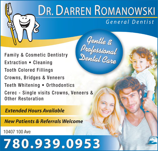 Romanowski Darren Dr Professional Corp (780-939-1288) - Annonce illustrée======= - DR. DARREN ROMANOWSKI General Dentist Gentle & Professional Family & Cosmetic Dentistry Dental Care Extraction   Cleaning Tooth Colored Fillings Crowns, Bridges & Veneers Teeth Whitening   Orthodontics Cerec - Single visits Crowns, Veneers & Other Restoration Extended Hours Available New Patients & Referrals Welcome 10407 100 Ave 780.939.0953