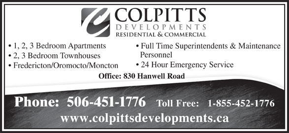 Colpitts Developments Ltd (506-451-1776) - Annonce illustrée======= - 24 Hour Emergency Service Fredericton/Oromocto/Moncton Office: 830 Hanwell Road Phone:  506-451-1776 Toll Free:   1-855-452-1776 www.colpittsdevelopments.ca COLPITTS DEVELOPMENTS RESIDENTIAL & COMMERCIAL 1, 2, 3 Bedroom Apartments Full Time Superintendents & Maintenance Personnel 2, 3 Bedroom Townhouses