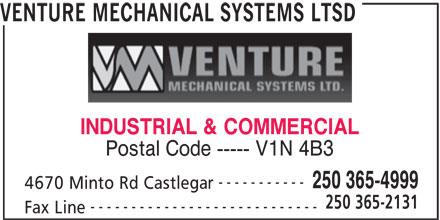 Venture Mechanical Systems Ltd (250-365-4999) - Display Ad - INDUSTRIAL & COMMERCIAL Postal Code ----- V1N 4B3 ----------- 250 365-4999 4670 Minto Rd Castlegar 250 365-2131 ---------------------------- Fax Line VENTURE MECHANICAL SYSTEMS LTSD