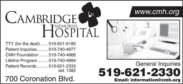 Cambridge Memorial Hospital (519-621-2330) - Display Ad - www.cmh.org 519-621-2330 700 Coronation Blvd. TTY (for the deaf)......519-621-9180 Patient Inquiries.........519-740-4977 CMH Foundation.......519-740-4966 Lifeline Program........519-740-4994 General Inquiries Patient Records.........519-621-2333 ext. 1382