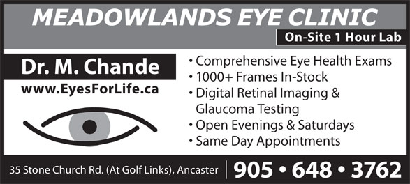 Meadowlands Eye Clinic & Optical Boutique (905-648-3762) - Display Ad - Comprehensive Eye Health Exams Dr. M. Chande 1000+ Frames In-Stock www.EyesForLife.ca Digital Retinal Imaging & Glaucoma Testing Open Evenings & Saturdays Same Day Appointments 35 Stone Church Rd. (At Golf Links), Ancaster 905   648   3762 On-Site 1 Hour Lab