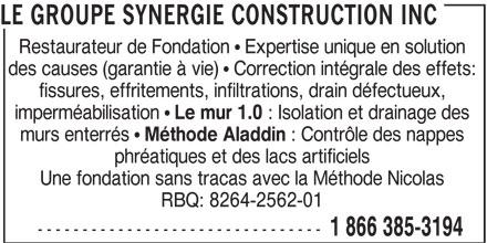 Le Groupe Synergie Construction Inc (1-866-863-7584) - Annonce illustrée======= - LE GROUPE SYNERGIE CONSTRUCTION INC Restaurateur de Fondation   Expertise unique en solution des causes (garantie à vie)   Correction intégrale des effets: fissures, effritements, infiltrations, drain défectueux, imperméabilisation Le mur 1.0 : Isolation et drainage des murs enterrés Méthode Aladdin : Contrôle des nappes phréatiques et des lacs artificiels Une fondation sans tracas avec la Méthode Nicolas RBQ: 8264-2562-01 -------------------------------- 1 866 385-3194
