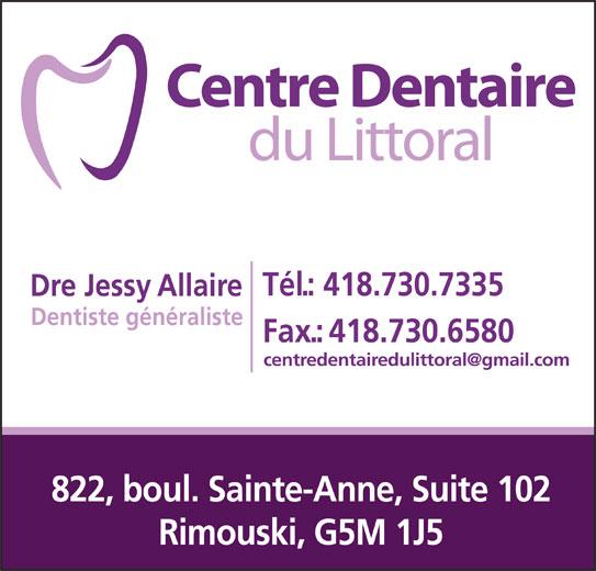 Centre Dentaire du Littoral (418-730-7335) - Annonce illustrée======= - Tél.: 418.730.7335 Dre Jessy Allaire Dentiste généraliste Fax.:418.730.6580 822, boul. Sainte-Anne, Suite 102 Rimouski, G5M 1J5 Tél.: 418.730.7335 Dre Jessy Allaire Dentiste généraliste Fax.:418.730.6580 822, boul. Sainte-Anne, Suite 102 Rimouski, G5M 1J5