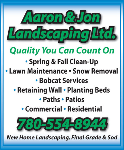Aaron & Jon Landscaping Ltd (780-554-8944) - Annonce illustrée======= - Aaron & JonAaron & Jon Landscaping Ltd.Landscaping Ltd. Quality You Can Count On Spring & Fall Clean-Up Lawn Maintenance   Snow Removal Bobcat Services Retaining Wall   Planting Beds Paths   Patios Commercial   Residential 780-554-8944780-554-8944 New Home Landscaping, Final Grade & Sod