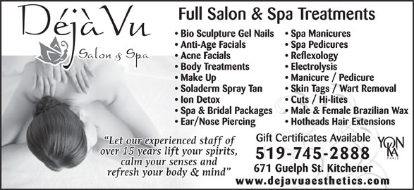 Deja Vu Salon & Spa (519-745-2888) - Display Ad - Male & Female Brazilian Wax Ear/Nose Piercing Hotheads Hair Extensions Gift Certificates Available 519-745-2888 671 Guelph St. Kitchener www.dejavuaesthetics.com Spa Pedicures Make Up Body Treatments Full Salon & Spa Treatments Electrolysis Bio Sculpture Gel Nails Anti-Age Facials Spa Manicures Acne Facials Reflexology Skin Tags / Wart Removal Soladerm Spray Tan Manicure / Pedicure Spa & Bridal Packages Ion Detox Cuts / Hi-lites