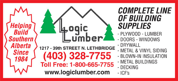 Logic Lumber (Leth) Ltd (403-328-7755) - Display Ad - SUPPLIES COMPLETE LINE OF BUILDING Helping - PLYWOOD - LUMBER - DOORS - WINDOWS Southern - DRYWALL Alberta 1217 - 39th STREET N. LETHBRIDGE - METAL & VINYL SIDING Since - BLOWN-IN INSULATION (403) 328-7755 1984 - METAL BUILDINGS Toll Free: 1-800-665-7755 - DECKING www.logiclumber.com - ICF s Build SUPPLIES COMPLETE LINE OF BUILDING Helping - PLYWOOD - LUMBER - DOORS - WINDOWS Southern - DRYWALL Alberta 1217 - 39th STREET N. LETHBRIDGE - METAL & VINYL SIDING Since - BLOWN-IN INSULATION (403) 328-7755 1984 - METAL BUILDINGS Toll Free: 1-800-665-7755 - DECKING www.logiclumber.com - ICF s Build