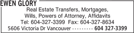 Ewen Glory (604-327-3399) - Display Ad - EWEN GLORY Real Estate Transfers, Mortgages, Wills, Powers of Attorney, Affidavits 5606 Victoria Dr Vancouver --------- 604 327-3399 Tel: 604-327-3399  Fax: 604-327-8634