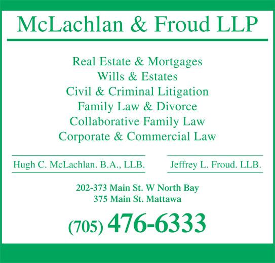 McLachlan & Froud LLP (705-476-6333) - Annonce illustrée======= - Jeffrey L. Froud. LLB. Hugh C. McLachlan. B.A., LLB. 202-373 Main St. W North Bay McLachlan & Froud LLP Real Estate & Mortgages Wills & Estates Civil & Criminal Litigation Family Law & Divorce Collaborative Family Law Corporate & Commercial Law 375 Main St. Mattawa (705) 476-6333