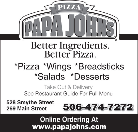 Papa John's Pizza (506-474-7272) - Annonce illustrée======= - *Salads *Breadsticks*Wings *Pizza Take Out & Delivery *Desserts 528 Smythe Street 506-474-7272 269 Main Street Online Ordering At www.papajohns.com See Restaurant Guide For Full Menu