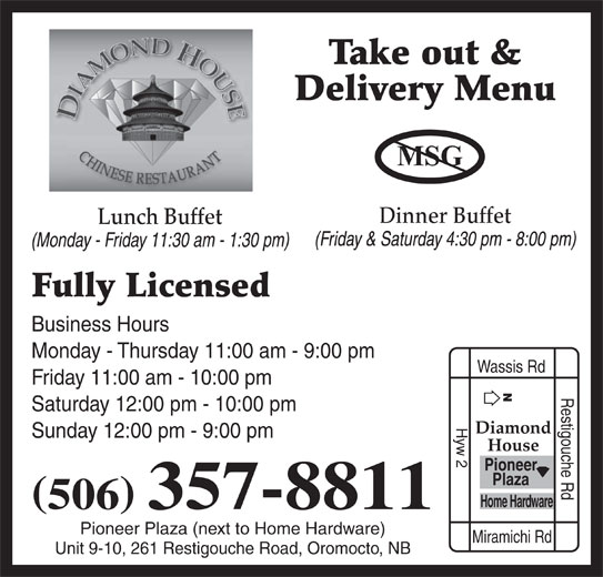 Diamond House Chinese Restaurant (506-357-8811) - Annonce illustrée======= - Take out & Monday - Thursday 11:00 am - 9:00 pm Wassis Rd Friday 11:00 am - 10:00 pm Restigouche Rd Saturday 12:00 pm - 10:00 pm Hyw 2 Diamond Sunday 12:00 pm - 9:00 pm House Pioneer Plaza Home Hardware 506 357-8811 Pioneer Plaza (next to Home Hardware) Miramichi Rd Unit 9-10, 261 Restigouche Road, Oromocto, NB Delivery Menu (Friday & Saturday 4:30 pm - 8:00 pm) Dinner Buffet Lunch Buffet (Monday - Friday 11:30 am - 1:30 pm) Fully Licensed Business Hours