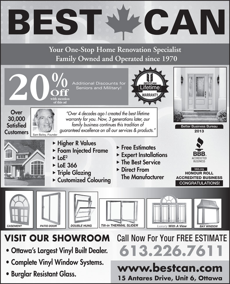 Best Can Aluminum Mfg Ltd (613-226-7611) - Annonce illustrée======= - LoE The Best Service LoE 366 bbb.org Direct From HONOUR ROLL Triple Glazing ACCREDITED BUSINESS The Manufacturer Customized Colouring CONGRATULATIONS! Tilt-in THERMAL SLIDER DOUBLE HUNG PATIO DOORCASEMENT Luxury With A View BAY WINDOW Call Now For Your FREE ESTIMATE VISIT OUR SHOWROOM Ottawa s Largest Vinyl Built Dealer. 613.226.7611 Complete Vinyl Window Systems. www.bestcan.com Burglar Resistant Glass. 15 Antares Drive, Unit 6, Ottawa BEST CAN Your One-Stop Home Renovation Specialist Family Owned and Operated since 1970 Additional Discounts for Seniors and Military! Off with mention 20 of this ad Over Over 4 decades ago I created the best lifetime warranty for you. Now, 3 generations later, our 30,000 family business continues this tradition of Better Business Bureau Satisfied guaranteed excellence on all our services & products. 2013 Customers Sam Bailey, Founder Higher R Values Free Estimates Expert Installations Foam Injected Frame Lifetime