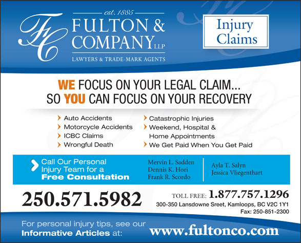Fulton & Company LLP (1-877-385-8665) - Display Ad - Informative Articles at: Injury Claims WE FOCUS ON YOUR LEGAL CLAIM... SO YOU CAN FOCUS ON YOUR RECOVERY Auto Accidents Catastrophic Injuries Weekend, Hospital & Mervin L. Sadden Ayla T. Salyn Dennis K. Hori Injury Team for a Jessica Vliegenthart Frank R. Scordo Free Consultation TOLL FREE: 1.877.757.1296 250.571.5982 For personal injury tips, see our 300-350 Lansdowne Sreet, Kamloops, BC V2C 1Y1 Fax: 250-851-2300 www.fultonco.com Motorcycle Accidents ICBC Claims Home Appointments Wrongful Death We Get Paid When You Get Paid Call Our Personal Weekend, Hospital & Mervin L. Sadden Ayla T. Salyn Dennis K. Hori Injury Team for a Jessica Vliegenthart Free Consultation Frank R. Scordo TOLL FREE: 1.877.757.1296 250.571.5982 300-350 Lansdowne Sreet, Kamloops, BC V2C 1Y1 Fax: 250-851-2300 For personal injury tips, see our www.fultonco.com Informative Articles ICBC Claims Home Appointments Wrongful Death We Get Paid When You Get Paid Call Our Personal at: Injury Claims WE FOCUS ON YOUR LEGAL CLAIM... SO YOU CAN FOCUS ON YOUR RECOVERY Auto Accidents Catastrophic Injuries Motorcycle Accidents