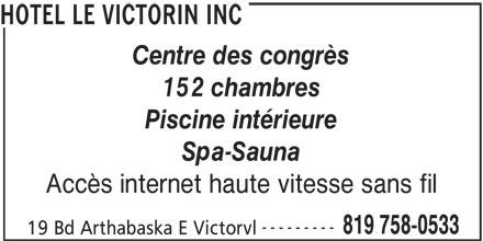 Hotel Le Victorin Inc (819-758-0533) - Annonce illustrée======= - HOTEL LE VICTORIN INC Centre des congrès 152 chambres Piscine intérieure Spa-Sauna Accès internet haute vitesse sans fil --------- 819 758-0533 19 Bd Arthabaska E Victorvl