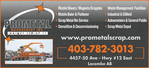 Prometal Management Inc (403-782-3013) - Annonce illustrée======= - Mobile Shears / Magnets/Grapples   Waste Management  Facilities Mobile Baler & Flattener Industrial & Oilfield Scrap Metal Bin Service Autowreckers & General Public PROMETAL Demolition & Decommissioning Scrap Metal Depot MANAGEMENT INC. www.prometalscrap.com 403-782-3013 4457-50 Ave - Hwy #12 East Lacombe AB
