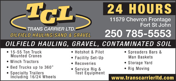 T C L (250-785-5553) - Display Ad - 11579 Chevron Frontage Fort St John 250 785-5553 OILFIELD HAULING, GRAVEL, CONTAMINATED SOIL 15-55 Ton Truck Hotshot & Pilot Spreaders Bars & Mounted Cranes Man Baskets Facility Set-Up Winch Tractors Storage Yard Recoveries Bed Trucks up to 360 Rig Moving Service Rig & Specialty Trailers Test Equipment Including 16/24 Wheels www.transcarrierltd.com