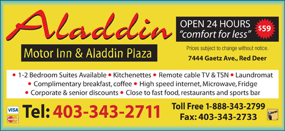 Aladdin Motor Inn (403-343-2711) - Display Ad - 59 comfort for less Aladdin Prices subject to change without notice. Motor Inn & Aladdin Plaza 7444 Gaetz Ave., Red Deer 1-2 Bedroom Suites Available  Kitchenettes Remote cable TV & TSN  Laundromat Complimentary breakfast, coffee High speed internet, Microwave, Fridge Corporate & senior discounts Close to fast food, restaurants and sports bar Toll Free 1-888-343-2799 OPEN 24 HOURS Tel: 403-343-2711 Fax: 403-343-2733